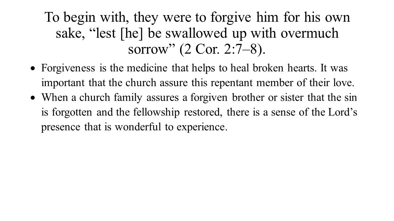 To begin with, they were to forgive him for his own sake, lest [he] be swallowed up with overmuch sorrow (2 Cor. 2:7–8).